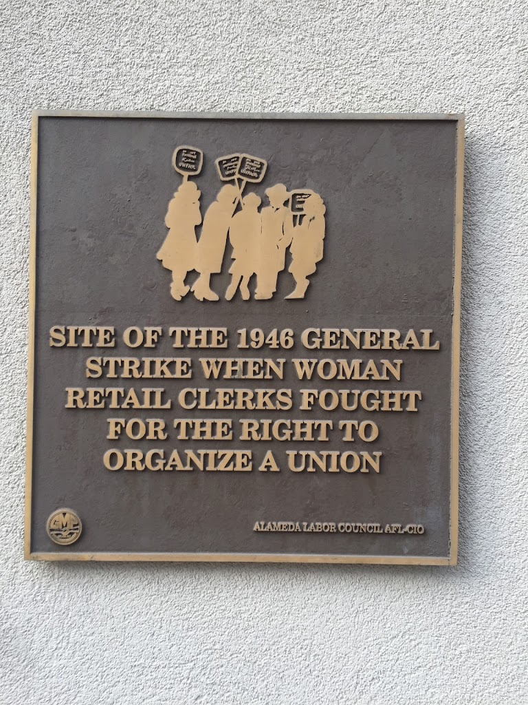 SITE OF THE 1946 GENERALSTRIKE WHEN WOMANRETAIL CLERKS FOUGHTFOR THE RIGHT TOORGANIZE A UNION ALAMEDA LABOR COUNCIL AFL-CIO  Submitted by: Sarah Fine @fineplanner
