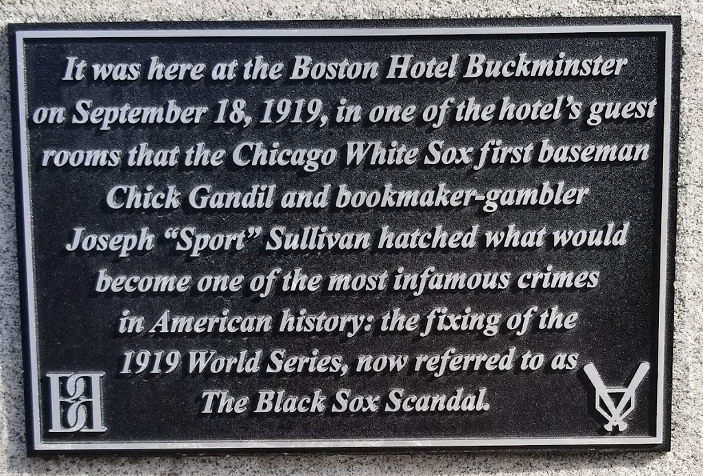 It was here at the Boston Hotel Buckminster on September 18, 1919, in one of the hotel's guest rooms that the Chicago White Sox first baseman Chick Gandil and bookmaker-gambler Joseph