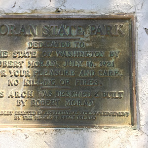 MORAN STATE PARK DEDICATED TO THE STATE OF WASHINGTON BY ROBERT MORAN, JULY 16, 1921 FOR YOUR PLEASURE AND CARE. NO KILLING OR FIRES. THIS ARCH WAS DESIGNED & BUILT BY ROBERT MORAN
