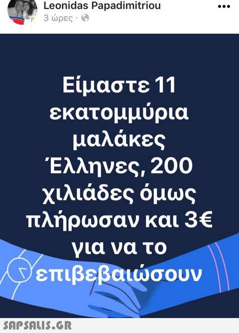 Leonidas Papadimitriou 3 ώρες . @ t Είμαστε 11 εκατομμυρια μαλάκες Έλληνες, 200 χιλιάδες όμως πλήρωσαν και 3€ για να το επιβεβαιώσουν SAPSAIS.GR