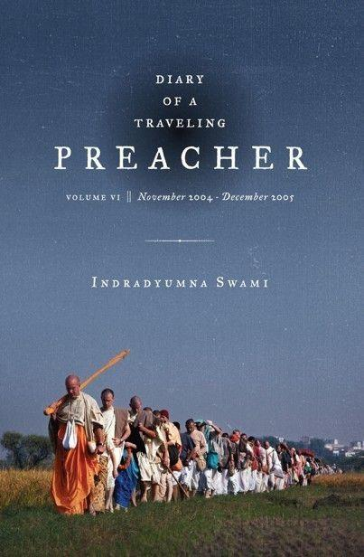 Diary of a Traveling Preacher Vol. 6 (November 2004 – December 2005)  As this sixth edition of Indrayumna Swami's Diary follows our traveling preacher around the world — from the Woodstock Festival in Poland to India, and back — we cannot help but be moved by his deep compassion for all he meets. Share the excitement and wonder as he changes people's lives, bringing some from the depths of despair and encouraging others to increase their budding devotion and service to the Supreme Lord. With compassion, humor, and above all, a deep desire to serve his spiritual master, Indradyumna Swami shows what it is like to live the life of bhakti sannyasa (monk) in this modern age.