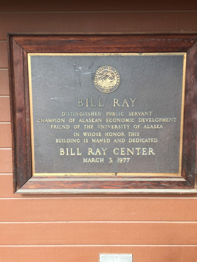 BILL RAY DISTINGUISHED PUBLIC SERVANT CHAMPION OF ALASKAN ECONOMIC DEVELOPMENT FRIEND OF THE UNIVERSITY OF ALASKA IN WHOSE HONOR THIS BUILDING IS NAMED AND DEDICATED BILL RAY CENTER MARCH 3. 1977