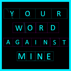 Your word against mine.