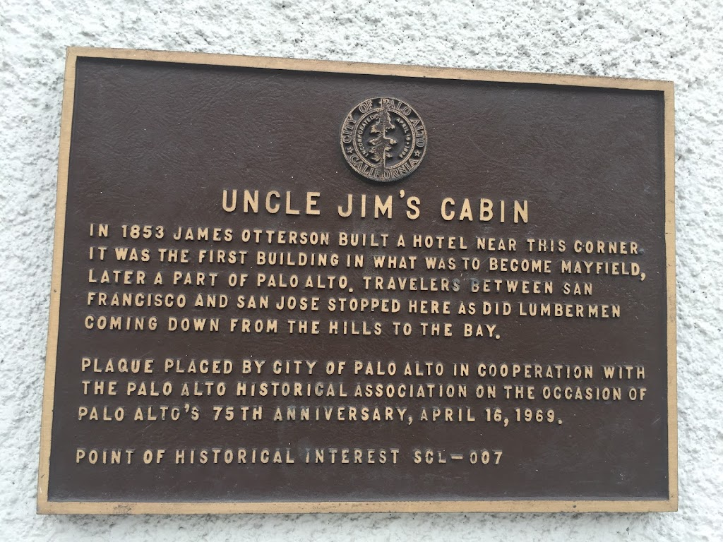 UNCLE JIM'S CABIN IN 1853 JAMES OTTERSON BUILT A HOTEL NEAR THIS CORNER IT WAS THE FIRST BUILDING IN WHAT WAS TO BECOME MAYFIELD, LATER A PART OF PALO ALTO. TRAVELERS BETWEEN SAN FRANCISCO AND SAN ...
