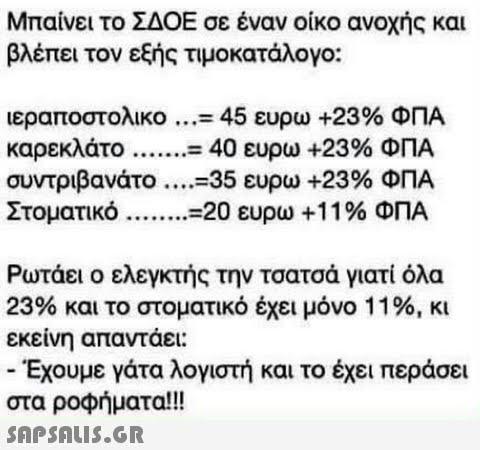 Μπαίνει το ΣΔΟΕ σε έναν οίκο ανοχής και βλέπει τον εξής τιμοκατάλογο: ιεραποστολικο ...-45 ευρω +23% ΦΠΑ συντριβανάτο ....-35 ευρω +23% ΦΠΑ Ρωτάει ο ελεγκτής την τσατσά γιατί όλα 23% και το στοματικό έχει μόνο 1 1 %, κι εκείνη απαντάει: -Έχουμε γάτα λογιστή και το έχει περάσει στα ροφήματα!!