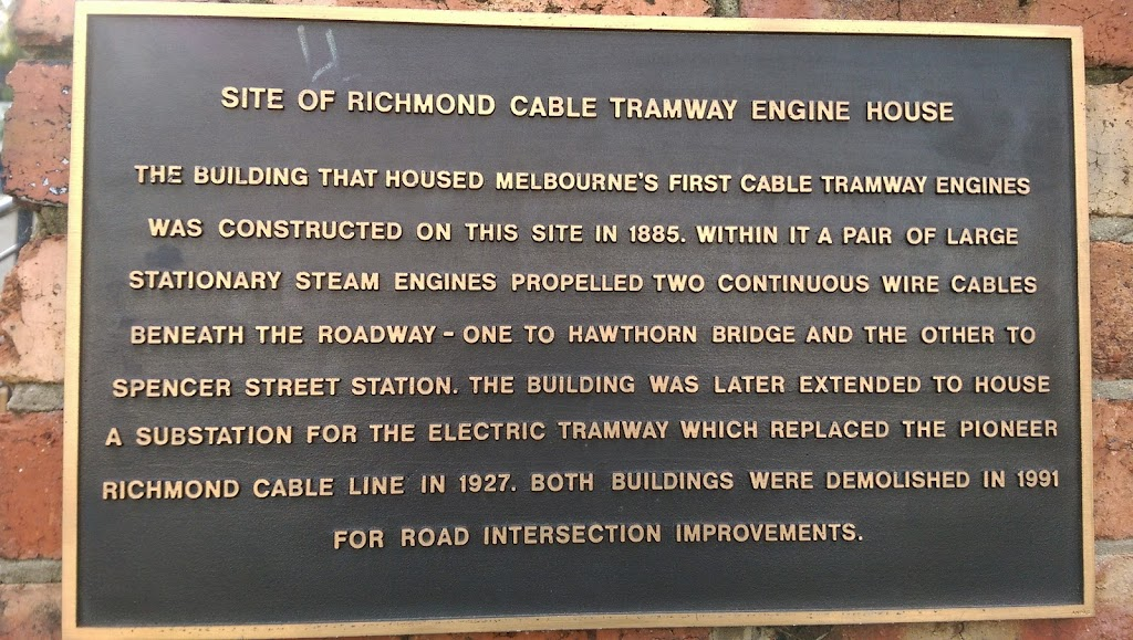 This plaque located in a little park on the corner of Swan St and Punt Road, Richmond. It reads: SITE OF RICHMOND CABLE TRAMWAY ENGINE HOUSE THE BUILDING THAT HOUSED MELBOURNE'S FIRST CABLE TRAMWAY ...