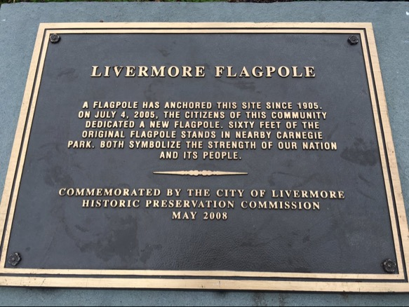 LIVERMORE FLAGPOLE A FLAGPOLE HAS ANCHORED THIS SITE SINCE 1905.ON JULY 4, 2005, THE CITIZENS OF THIS COMMUNITY DEDICATED A NEW FLAGPOLE. SIXTY FEET OF THE ORIGINAL FLAGPOLE STAND IN NEARBY ...