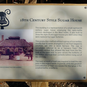 This building is a representation of a small eighteenth century sugar house employing the open-kettle process developed in the West Indies. It was built to show the style of old sugar houses pre-1820 ...