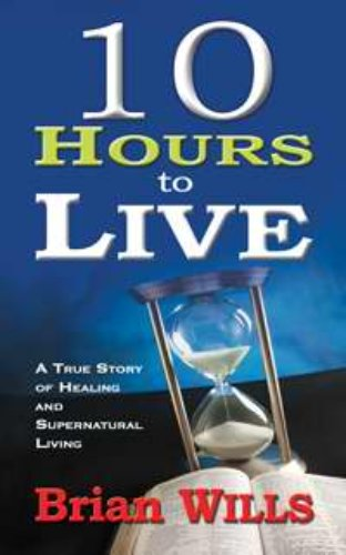 Wills Brian 10 Hours To Live: A True Story Of Healing And Supernatural Living BOOK