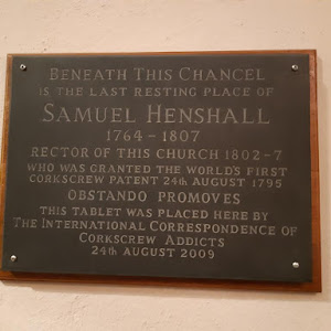 BENEATH THIS CHANCEL IS THE LAST RESTING PLACE OF SAMUEL HENSHALL 1764 1807 RECTOR OF THIS CHURCH 1802-7 WHO WAS GRANTED THE WORLD'S FIRST CORKSCREW PATENT 24th AUGUST 1795 OBSTANDO PROMOVES ...