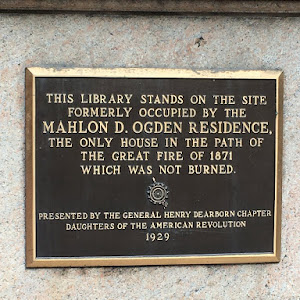 THIS LIBRARY STANDS ON THE SITE  FORMERLY OCCUPIED BY THE  MAHLON D. OGDEN RESIDENCE,  THE ONLY HOUSE IN THE PATH OF  THE GREAT FIRE OF 1871  WHICH WAS NOT BURNED  PRESENTED BY THE GENERAL HENRY ...