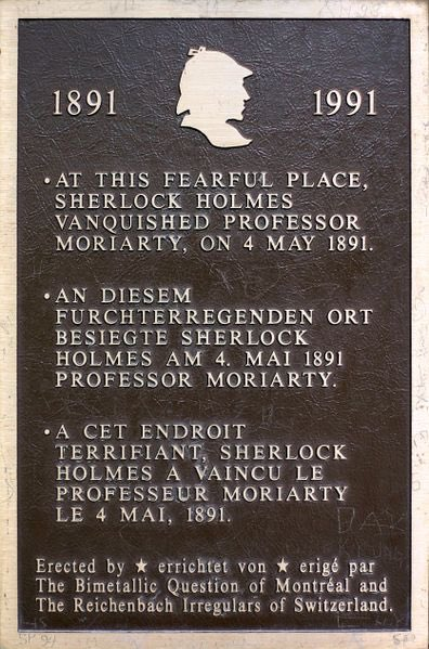 1891 - 1991 AT THIS FEARFUL PLACE, SHERLOCK HOLMES VANQUISHED PROFESSOR MORIARTY, ON 4 MAY 1891.Erected by The Bimetallic Question of Montreal and The Reichenbach Irregulars of Switzerland. Submitted ...