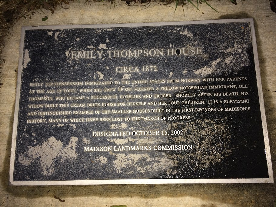 EMILY THOMPSON HOUSE CIRCA 1872 Emily Torstensenseim immigrated to the United States from Norway with her parents at the age of four. When she grew up she married a fellow Norwegian immigrant, Ole ...