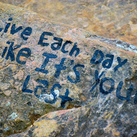 Live Each Day Like It's Your Last by Zack Kingstad - Nature Up Close Rock & Stone ( message, cliffs, nature, outdoors, rock., motivation, hiking, inspirational )