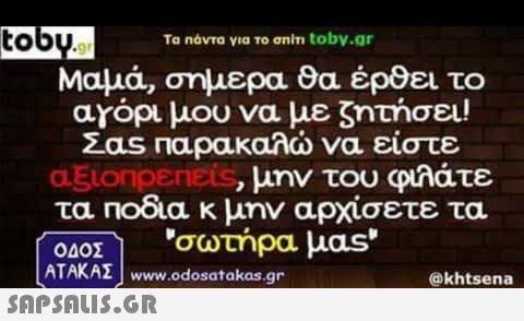 to Το Πάντα νια Το σnm toby.gr Μαμά, σημερα θα έρθει το αγορι μου να με ζητήσει! Σας παρακαλώ να είστε aElonpeneis, μην του φυλάτε τα Ποδια κ μην αρχίσετε τα σωτήρα μας ΑΤΑΚΑΣ | wwww.odosatakas.gr  @khtsena
