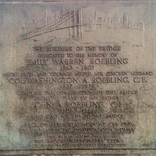 THE BUILDERS OF THE BRIDGEDEDICATED TO THE MEMORY OFEMILY WARREN ROEBLING1843 - 1903WHOSE FAITH AND COURAGE HELPED HER STRICKEN HUSBANDCOL. WASHINGTON A. ROEBLING, C.E.1837 - 1926COMPLETE THE ...