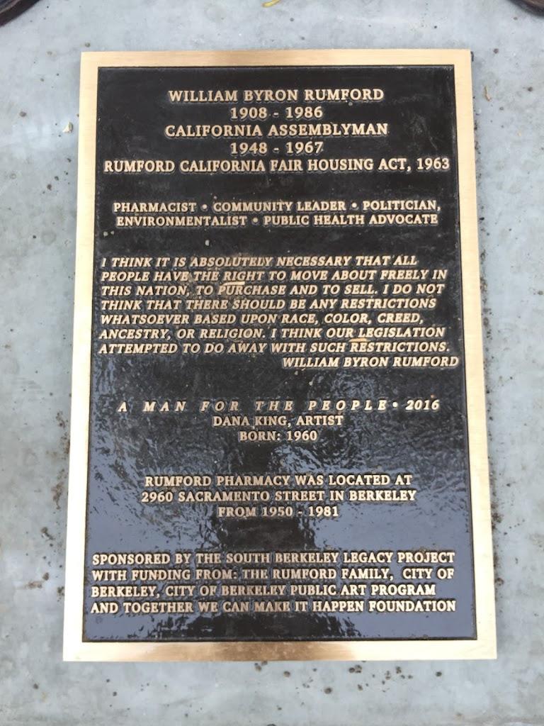 WILLIAM BYRON RUMFORD1908 - 1986CALIFORNIA ASSEMBLYMAN1948 - 1967RUMFORD CALIFORNIA FAIR HOUSING ACT, 1963 PHARMACIST * COMMUNITY LEADER * POLITICIANENVIRONMENTALIST * PUBLIC HEALTH ADVOCATE I ...