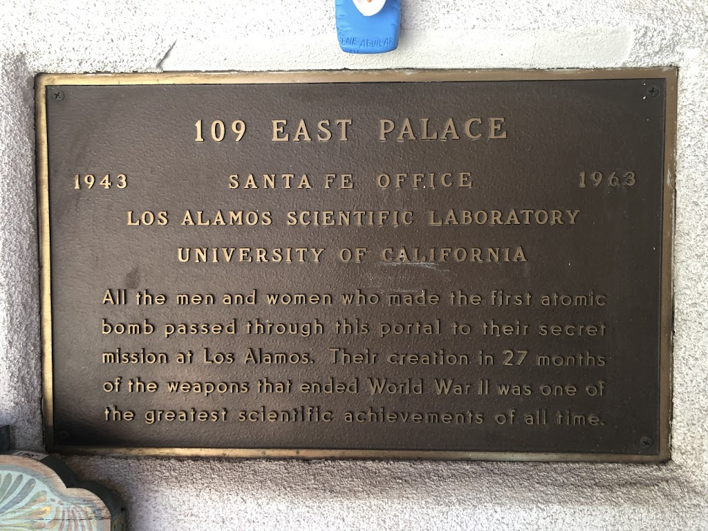 109 East Palace1943 Santa Fe office 1963Los Alamos Scientific LaboratoryUniversity of CaliforniaAll the men and women who made the first atomic bomb passed through this portal to their secret ...