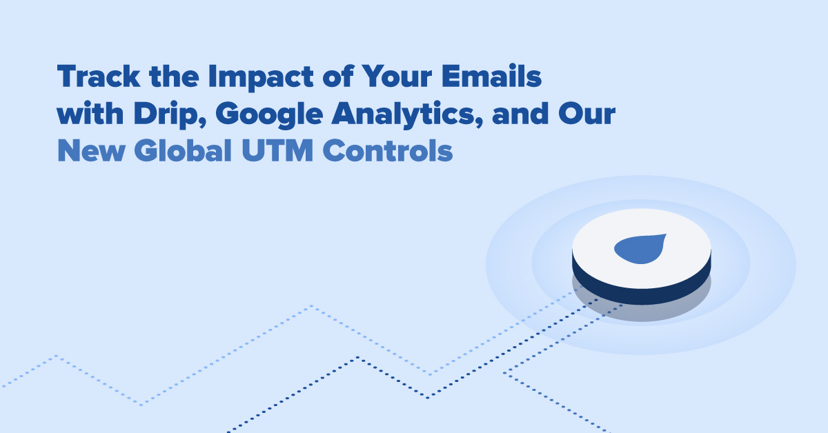 How to Track Your Emails Using Drip, Google Analytics, and Our New UTM Controls