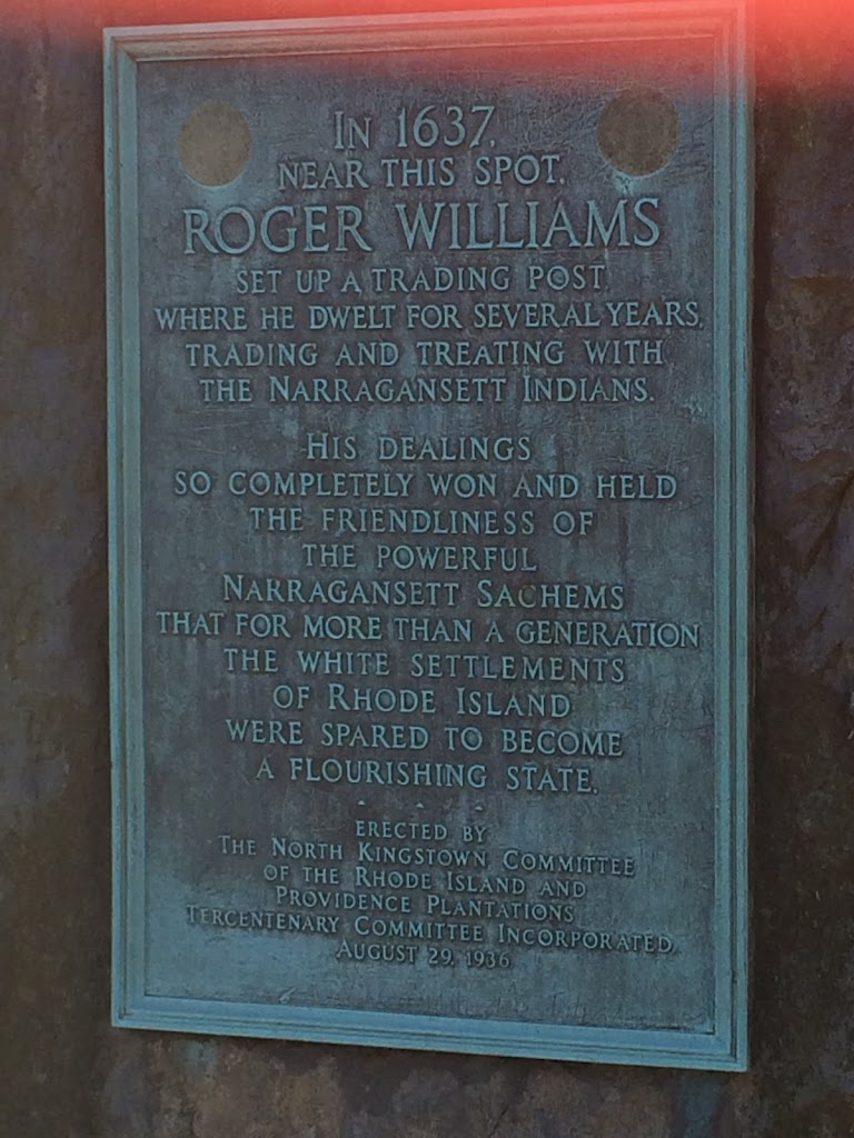 In 1637 near this spot, Roger Williams set up a trading post where he dwelt for several years trading and treating with the Narraganset Indians. His dealings so completely won and held friendliness ...