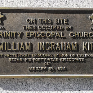 ON THIS SITE  THEN OCCUPIED BY  TRINITY EPISCOPAL CHURCH  WILLIAM INGRAHAM KIP  FIRST PROTESTANT EPISCOPAL BISHOP OF CALIFORNIA BEGAN HIS FORTY-YEAR EPISCOPATE  ON JANUARY 29, 1854 Submitted by @jqmcd