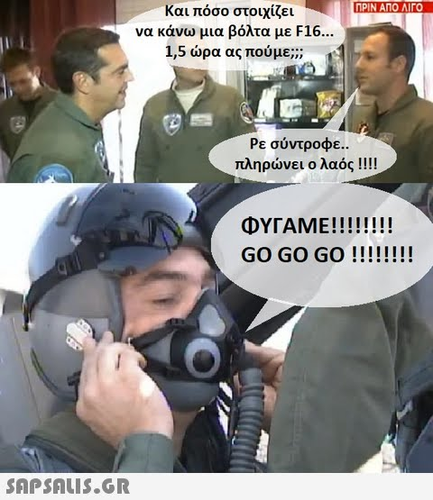 ΠΡΙΝ ΑΠΟ ΛΙΓΟ Και πόσο στοιχίζει να κάνω μια βόλτα με F16. 1,5 ώρα ας πούμε;)) Ρε σύντροφε.. πληρώνει ο λαός !! !! GO GO Go!!!!