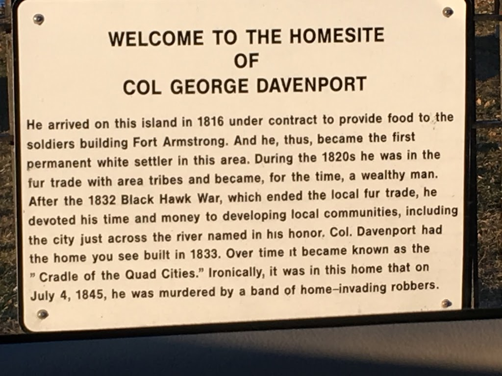 Welcome to the homesite of Col George Davenport He arrived on this island in 1816 under contract to provide food to the soldiers building Fort Armstrong. And he, thus, became the first permanent ...