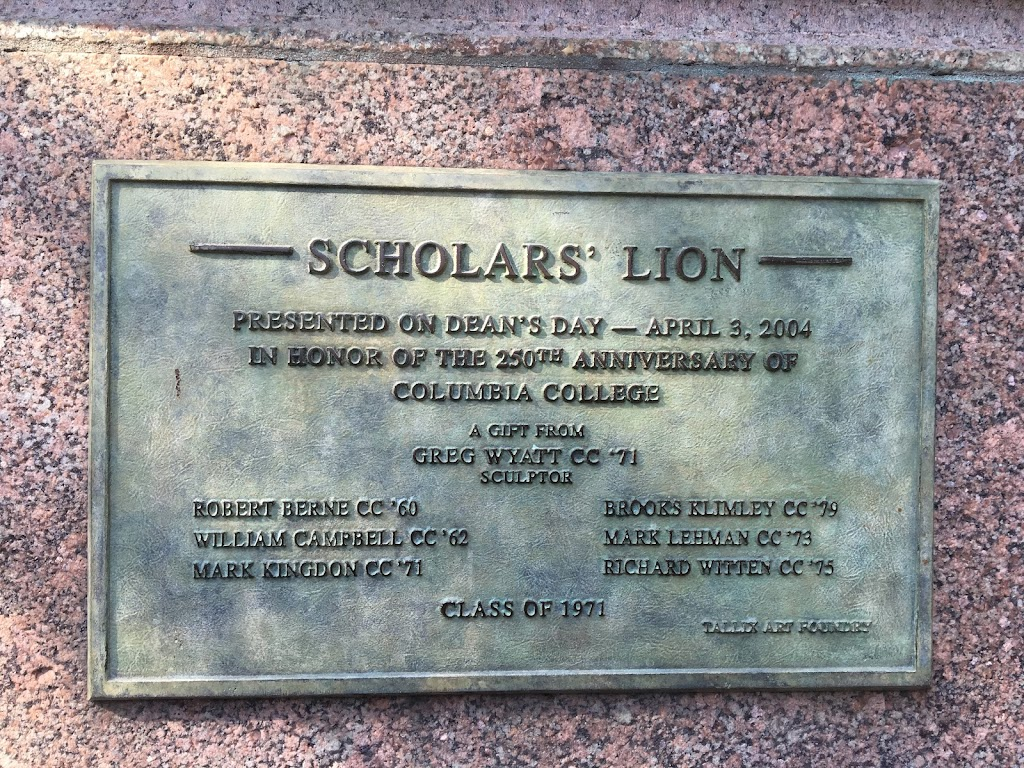 SCHOLARS' LION PRESENTED ON DEAN'S DAY -- APRIL 3, 2004IN HONOR OF THE 250TH ANNIVERSARY OFCOLUMBIA COLLEGE A GIFT FROMGREY WYATT CC '71SCULPTOR ROBERT BERNE CC '60WILLIAM CAMPBELL CC '62MARK ...