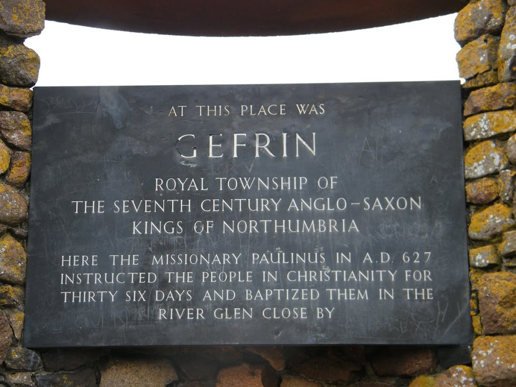AT THIS PLACE WAS GEFRIN ROYAL TOWNSHIP OF THE SEVENTH CENTURY ANGLO-SAXON KINGS OF NORTHUMBRIA HERE THE MISSIONARY PAULINUS IN A.D. 627 INSTRUCTED THE PEOPLE IN CHRISTIANITY FOR THIRTY SIX DAYS AND ...