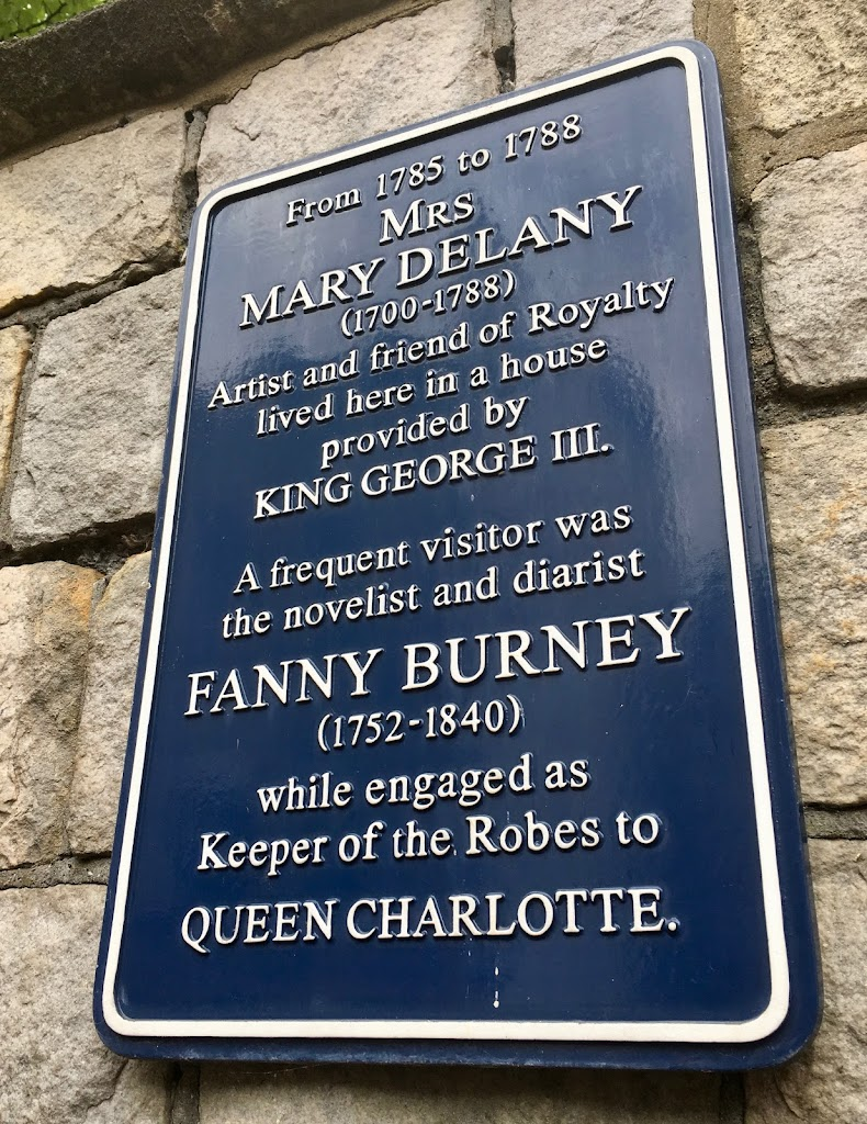 From 1785 to 1788 MRS MARY DELANY (1700-1788) Artist and friend of Royalty lived here in a house provided by KING GEORGE III A frequent visitor was the novelist and diarist FANNY BURNEY (1752-1840) ...
