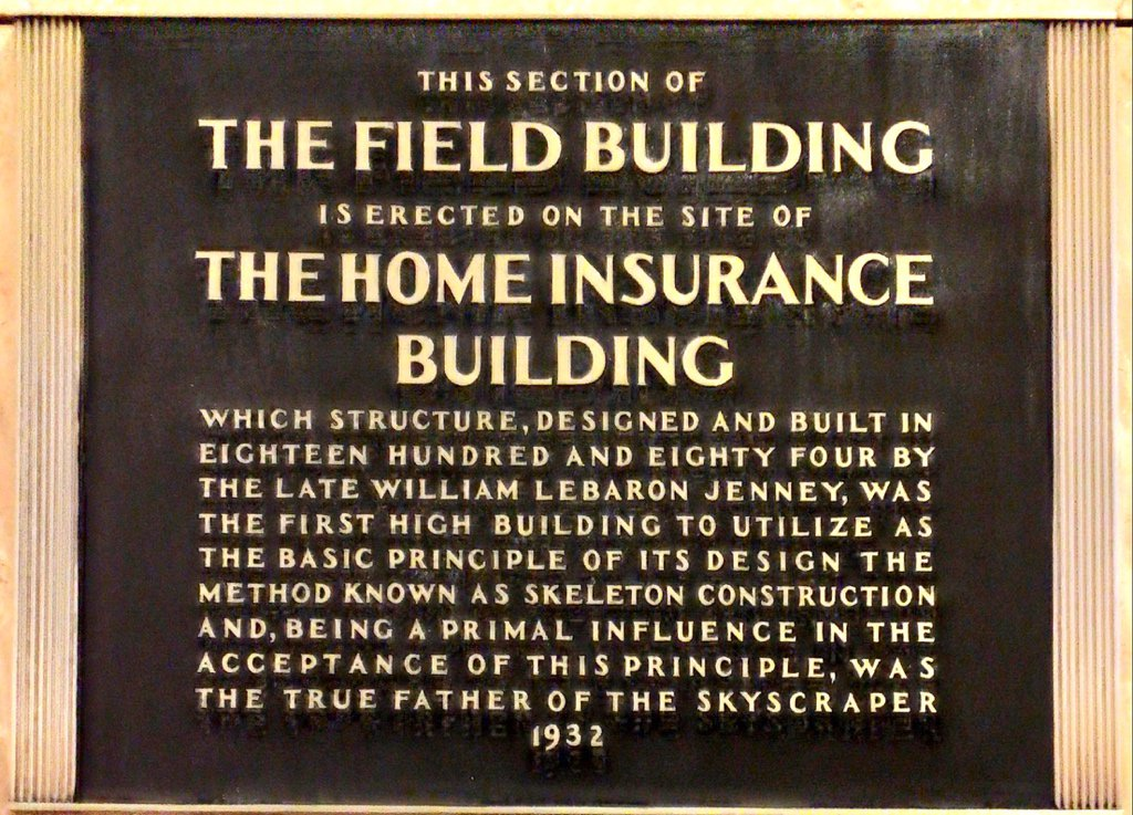 THIS SECTION OF THE FIELD BUILDING IS ERECTED ON THE SITE OF THE HOME INSURANCE BUILDING WHICH STRUCTURE, DE SIGNED AND BUILT IN EIGHTEEN HUNDRED AND EIGHTY FOUR BY THE LATE WILLIAM LEBARON JENNEY, ...