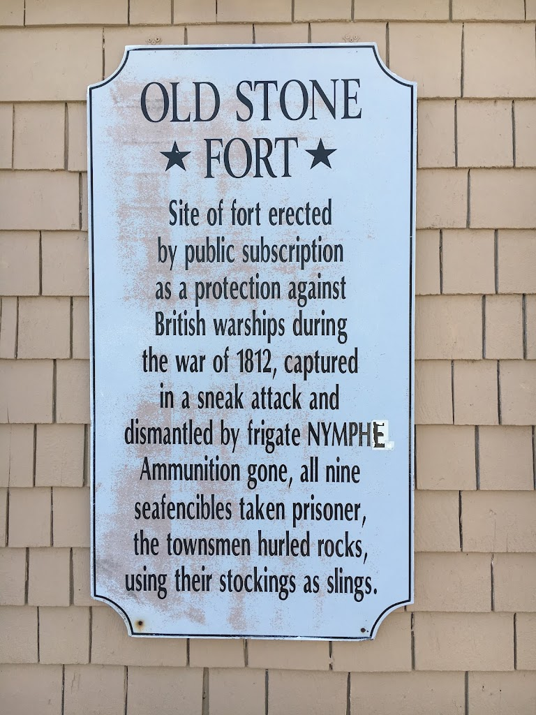 OLD STONE *FORT* Site of fort erected by public subscription as a protection against British warships during the war of 1812, captured in a sneak attack and dismantled by frigate NYMPHE. Ammunition ...