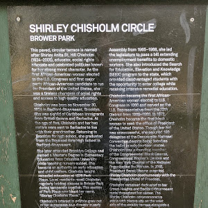 SHIRLEY CHISHOLM CIRCLE BROWER PARK This paved, circular terrace is named after Shirley Anita St. Hill Chisholm (1924-2005), educator, social rights advocate and celebrated politician known for her ...