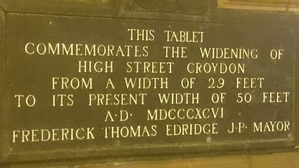 THIS TABLETCOMMEMORATES THE WIDENING OF HIGH STREET CROYDON FROM A WIDTH OF 29 FEET TO ITS PRESENT WIDTH OF 50 FEET A.D MDCCCXCVIFREDERICK THOMAS EDRIDGE J.P. MAYOR Submitted by @BryanDaveyLdn  ...
