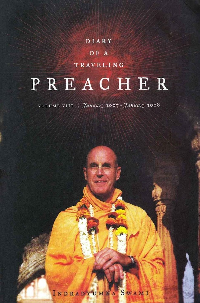 Diary of a Traveling Preacher Vol. 8 (January 2007 - January 2008)  In the life of Narada Muni, we see the travels of a great preacher who covers every corner of the universe. He encounters adventure, intrigue, danger, challenges, and achieves great successes. His ability to be so successful is due only to his attachment to the Supreme Lord and his desire to act as an order carrier of His teachings.  As you read the pages of Diary of a Traveling Preacher, you cannot help but think of the similarities. Indradyumna Swami leaves no corner of the globe untouched as he travels in the service of Srila Prabhupada, spreading the mission of Lord Caitanya.
