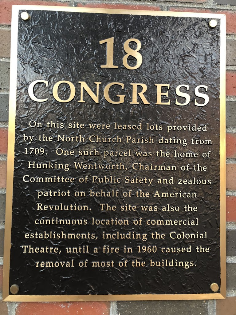 18 CONGRESS On this site were leased lots provided by the North Church Parish dating from 1709. One such parcel was the home of Hunking Wentworth, Chairman of the Committee of Public Safety and ...