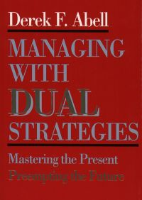 Managing with Dual Strategies By Derek F. Abell