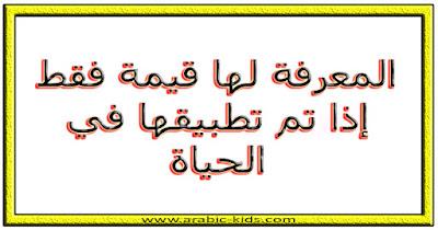 - المعرفة لها قيمة فقط إذا تم تطبيقها في الحياة.