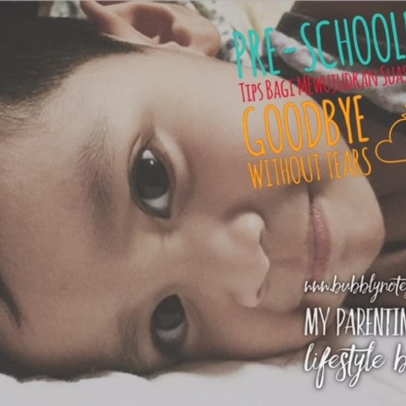 PRE-SCHOOLER: Tips Bagi Mewujudkan Suasana GOODBYE WITHOUT TEARS…