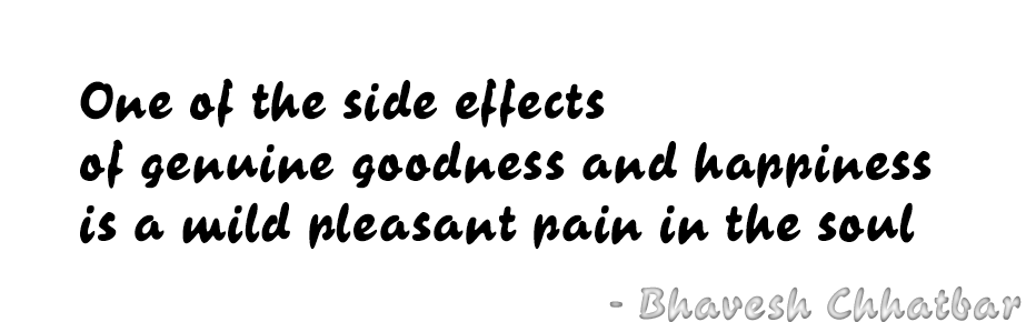 One of the side effects of genuine goodness and happiness is a mild pleasant pain in the soul - Bhavesh Chhatbar