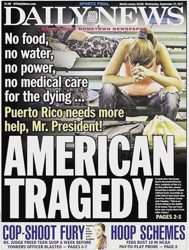 Cover of the New York Daily News, 27 September 2017. The headline reads, 'No food, no water, no power, no medical care for the dying ... Puerto Rico needs more help, Mr. President!' Photo: New York Daily News