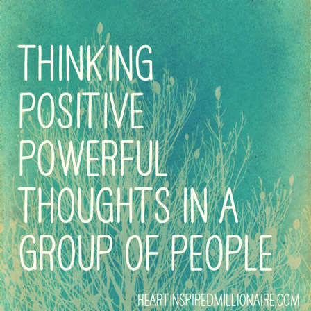 Holding powerful positive thoughts while in groups