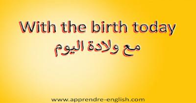 With the birth today مع ولادة اليوم