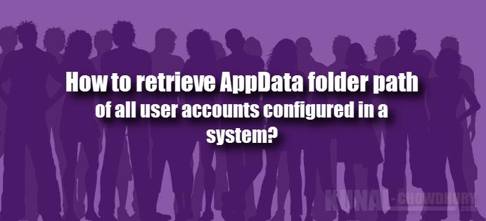 How to retrieve AppData folder path for all user accounts? (www.kunal-chowdhury.com)