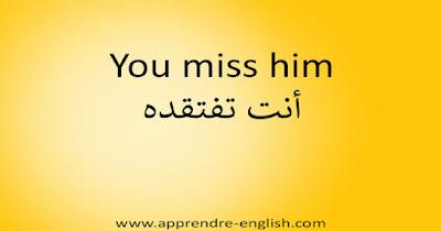 You miss him أنت تفتقده