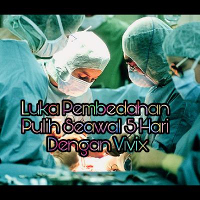 Luka Pembedahan Pulih Seawal 5 Hari Dengan Vivix