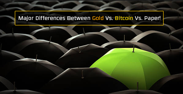 Major differences between gold vs bitcoin vs paper currencies