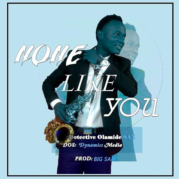 [Music ] Gospel : Detective Olamide SAX - None Like You (Prod. Big Sam)