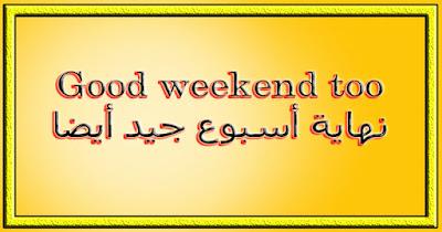 Good weekend too نهاية أسبوع جيد أيضا