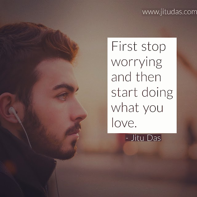 First stop worrying and then start doing what you love quotes by Jitu Das quotes 2018
